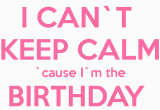 I M the Birthday Girl Pictures I Can T Keep Calm Cause I M the Birthday Girl Poster