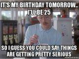 It S My Birthday Memes It 39 S My Birthday tomorrow I 39 Ll Be 25 so I Guess You