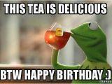 Kermit the Frog Birthday Meme This Tea is Delicious Btw Happy Birthday Kermit
