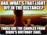 Lion King Birthday Meme Dad What 39 S that Light Off In the Distance On Memegen