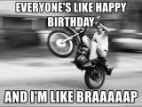 Motorcycle Birthday Meme Everyone 39 S Like Happy Birthday and I 39 M Like Braaaaap