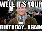 Movie Birthday Meme Well It 39 S Your Groundhog Day Bill Murray Meme On Memegen