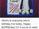 Musical Birthday Memes Happy Thday Here 39 S to Everyone who 39 S Birthday It is today