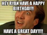 Sarcastic Birthday Memes Hey Ryan Have A Happy Birthday Have A Great Day