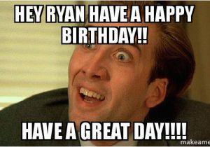 Sarcastic Happy Birthday Meme Hey Ryan Have A Happy Birthday Have A Great Day