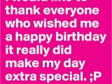Thank You Everyone for Wishing Me A Happy Birthday Quotes I Would Like to Thank Everyone who Wished Me A Happy