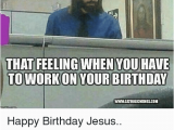 Working On Your Birthday Meme 25 Best Memes About Working On Your Birthday Working On