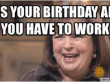 Working On Your Birthday Meme It 39 S Your Birthday and You Have to Work