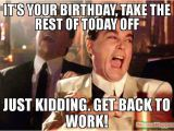 Working On Your Birthday Meme It 39 S Your Birthday Take the Rest Of today Off Just