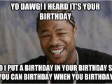 Xzibit Birthday Meme Yo Dawg I Heard It 39 S Your Birthday so I Put A Birthday In