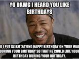 Xzibit Birthday Meme Yo Dawg I Heard You Like Birthdays so I Put Xzibit Saying