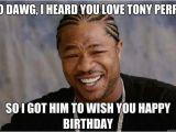 Xzibit Birthday Meme Yo Dawg I Heard You Love tony Perry so I Got Him to Wish
